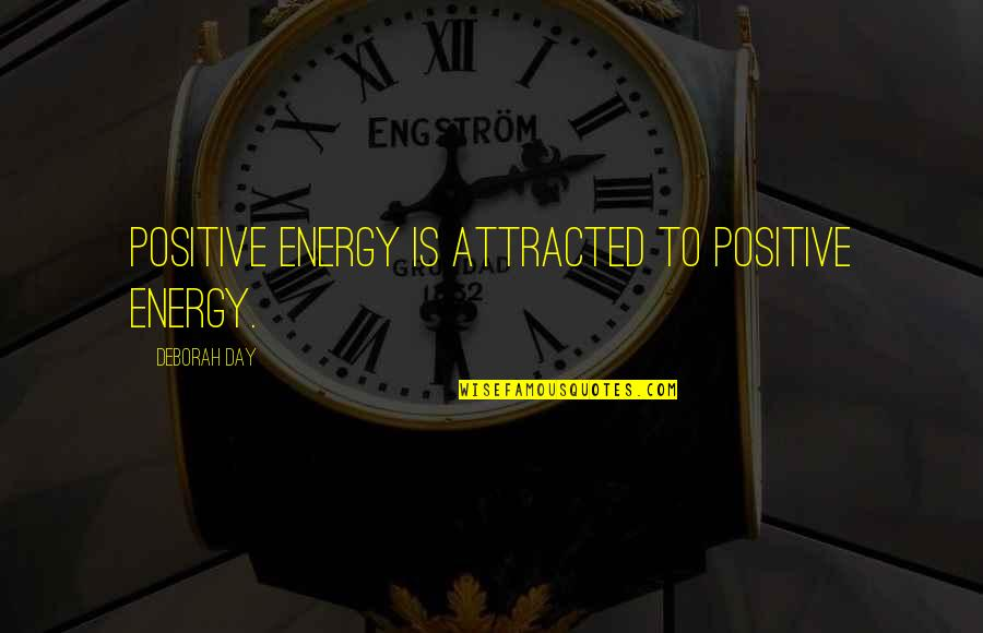 Deborah Day Quotes By Deborah Day: Positive energy is attracted to positive energy.