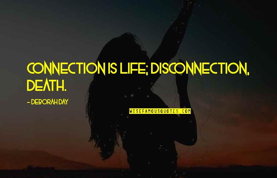 Deborah Day Quotes By Deborah Day: Connection is life; disconnection, death.