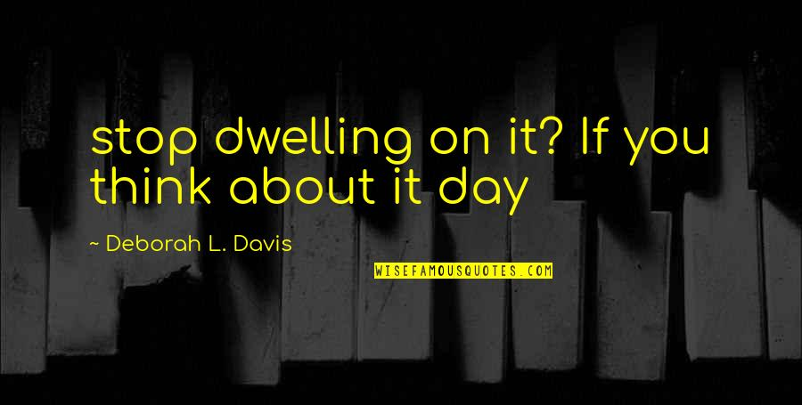 Deborah Day Quotes By Deborah L. Davis: stop dwelling on it? If you think about
