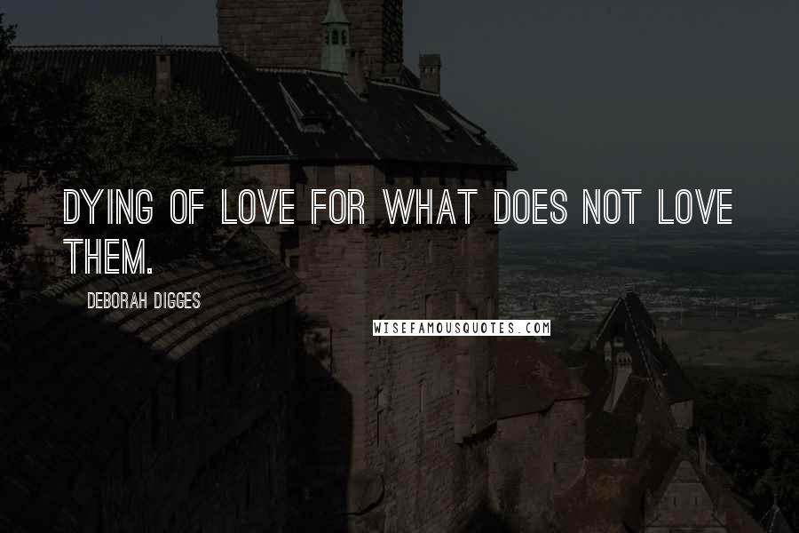 Deborah Digges quotes: Dying of love for what does not love them.