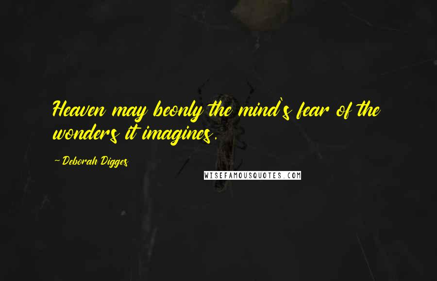 Deborah Digges quotes: Heaven may beonly the mind's fear of the wonders it imagines.