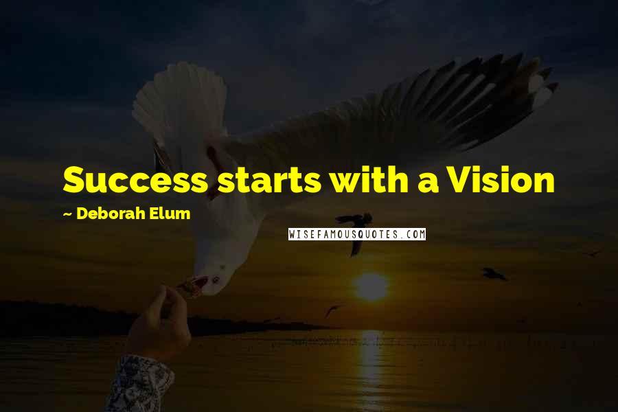 Deborah Elum quotes: Success starts with a Vision