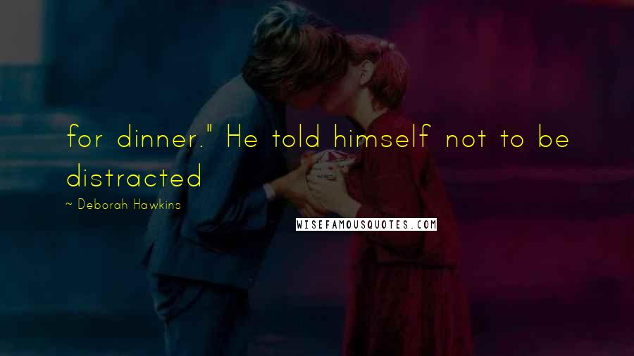 "Deborah Hawkins quotes: for dinner."" He told himself not to be distracted"