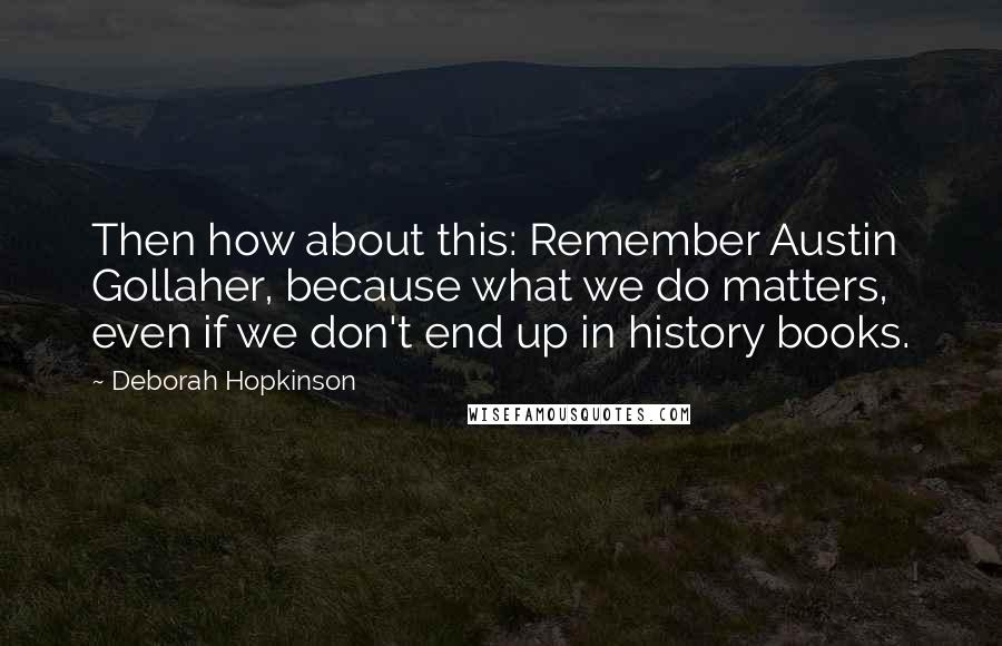 Deborah Hopkinson quotes: Then how about this: Remember Austin Gollaher, because what we do matters, even if we don't end up in history books.
