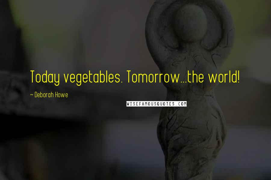 Deborah Howe quotes: Today vegetables. Tomorrow...the world!