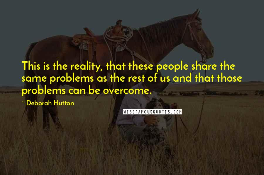 Deborah Hutton quotes: This is the reality, that these people share the same problems as the rest of us and that those problems can be overcome.