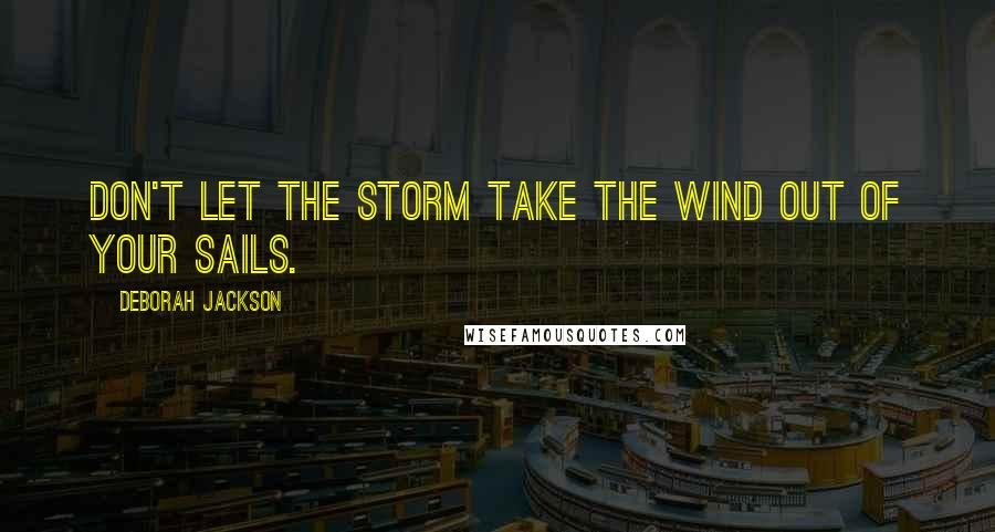 Deborah Jackson quotes: Don't let the storm take the wind out of your sails.
