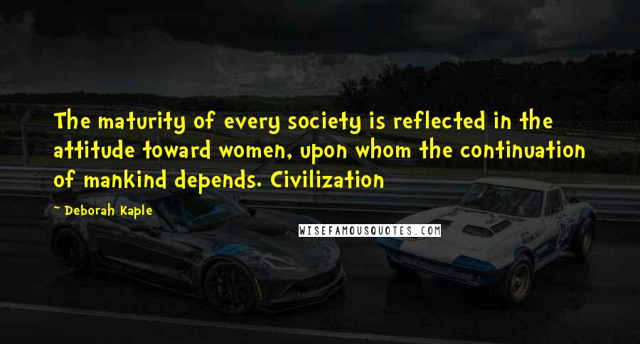 Deborah Kaple quotes: The maturity of every society is reflected in the attitude toward women, upon whom the continuation of mankind depends. Civilization