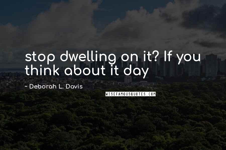 Deborah L. Davis quotes: stop dwelling on it? If you think about it day