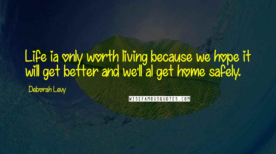 Deborah Levy quotes: Life ia only worth living because we hope it will get better and we'll al get home safely.