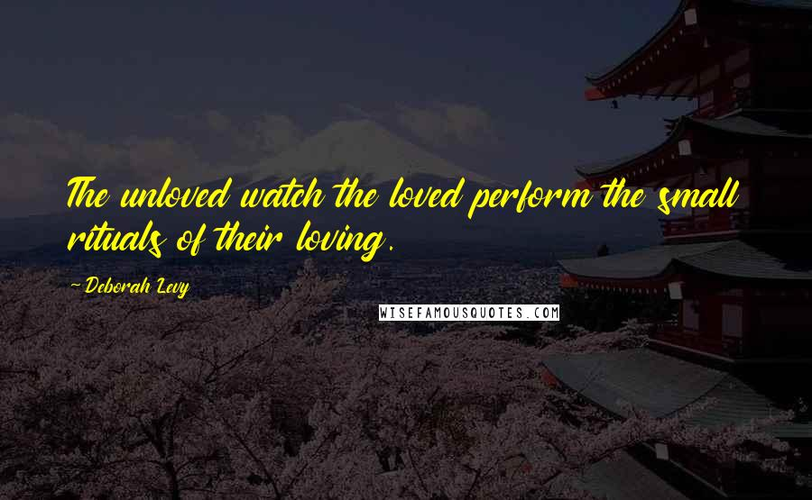 Deborah Levy quotes: The unloved watch the loved perform the small rituals of their loving.