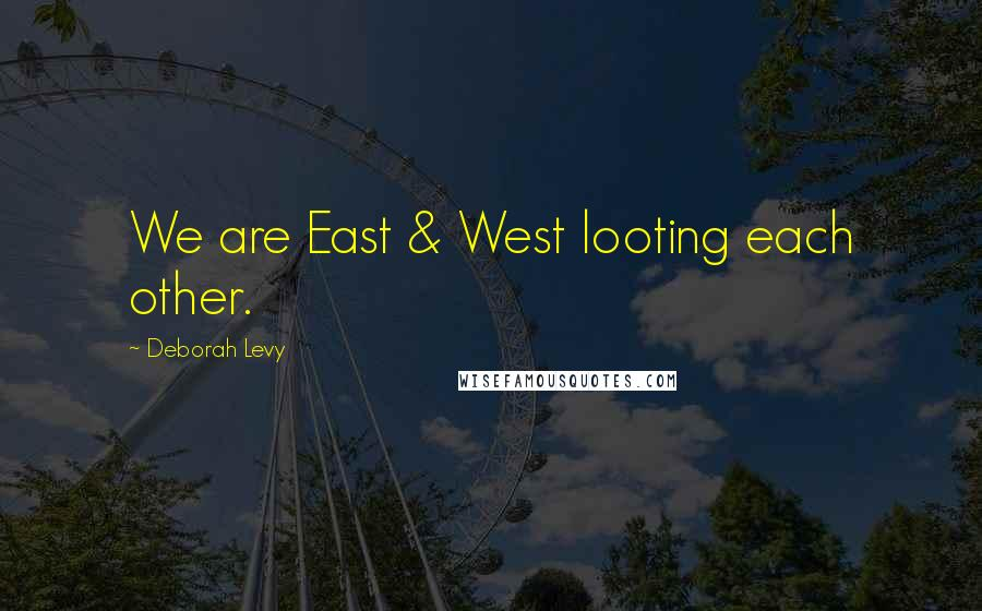 Deborah Levy quotes: We are East & West looting each other.