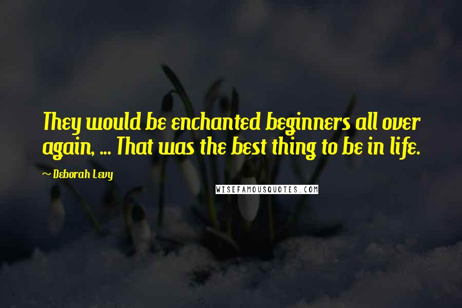 Deborah Levy quotes: They would be enchanted beginners all over again, ... That was the best thing to be in life.