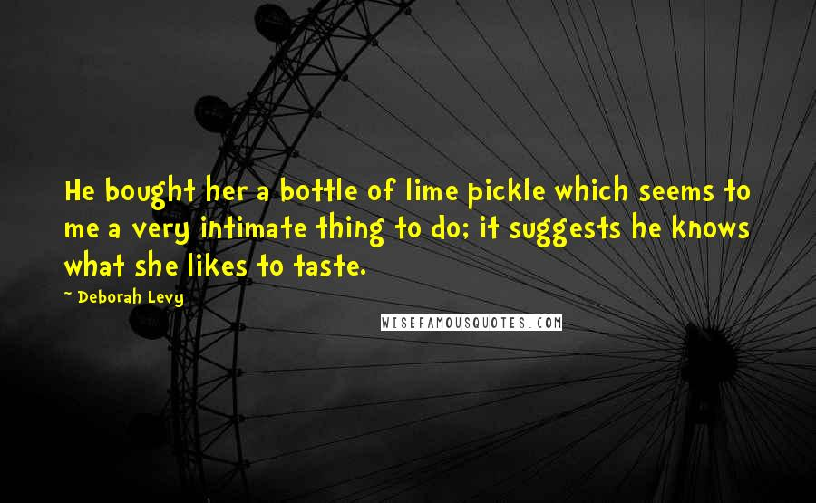 Deborah Levy quotes: He bought her a bottle of lime pickle which seems to me a very intimate thing to do; it suggests he knows what she likes to taste.