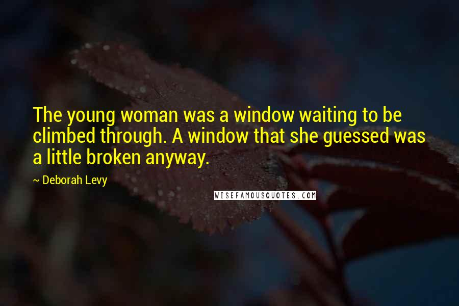 Deborah Levy quotes: The young woman was a window waiting to be climbed through. A window that she guessed was a little broken anyway.