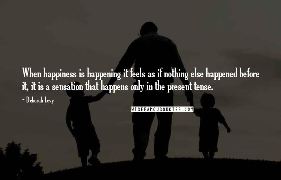 Deborah Levy quotes: When happiness is happening it feels as if nothing else happened before it, it is a sensation that happens only in the present tense.