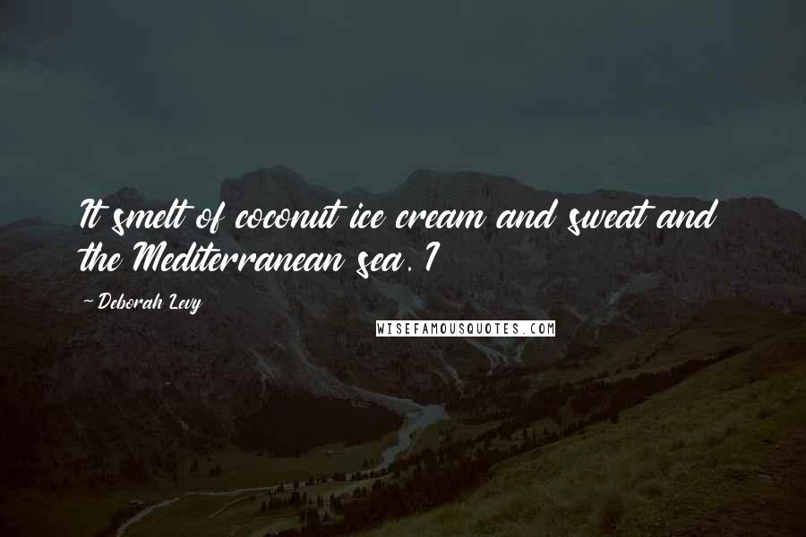 Deborah Levy quotes: It smelt of coconut ice cream and sweat and the Mediterranean sea. I