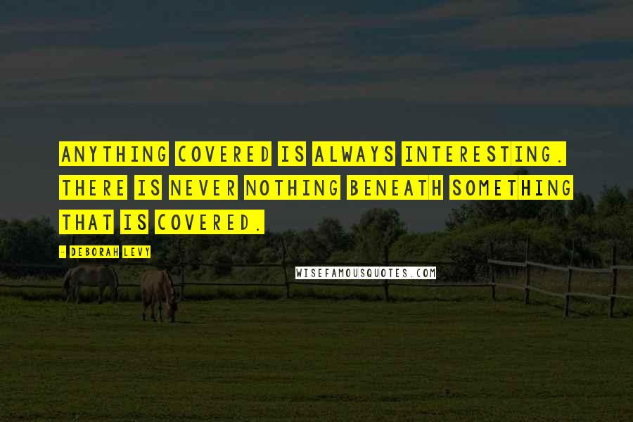 Deborah Levy quotes: Anything covered is always interesting. There is never nothing beneath something that is covered.