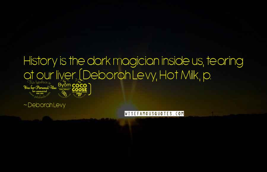 Deborah Levy quotes: History is the dark magician inside us, tearing at our liver. (Deborah Levy, Hot Milk, p. 185)