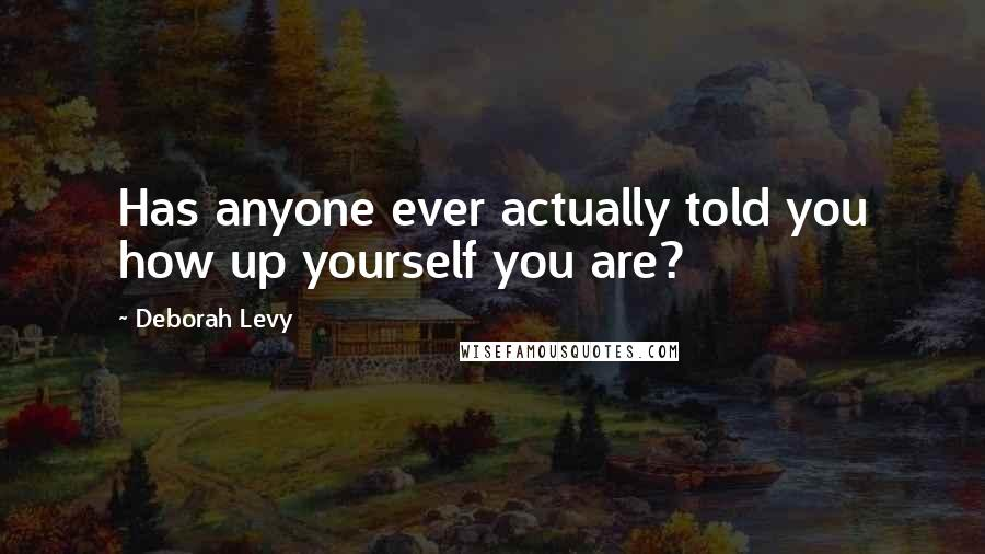 Deborah Levy quotes: Has anyone ever actually told you how up yourself you are?