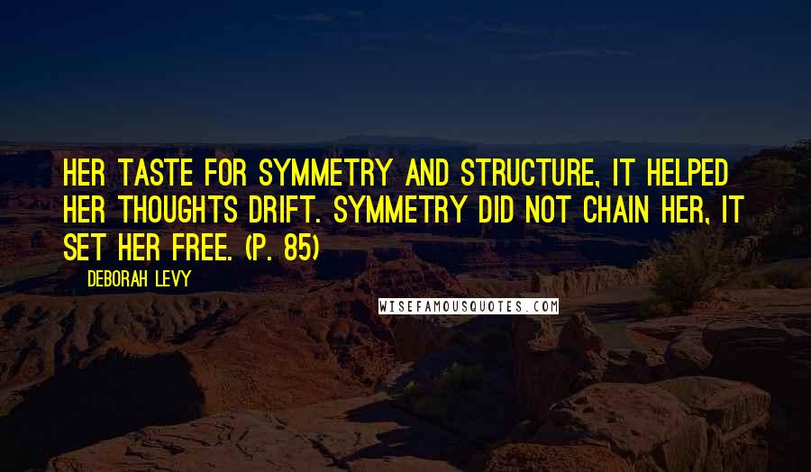 Deborah Levy quotes: Her taste for symmetry and structure, it helped her thoughts drift. Symmetry did not chain her, it set her free. (p. 85)