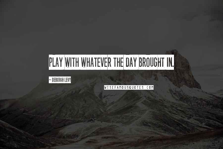 Deborah Levy quotes: play with whatever the day brought in.