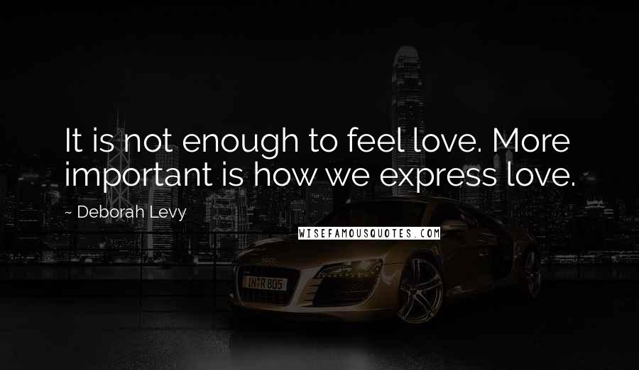 Deborah Levy quotes: It is not enough to feel love. More important is how we express love.
