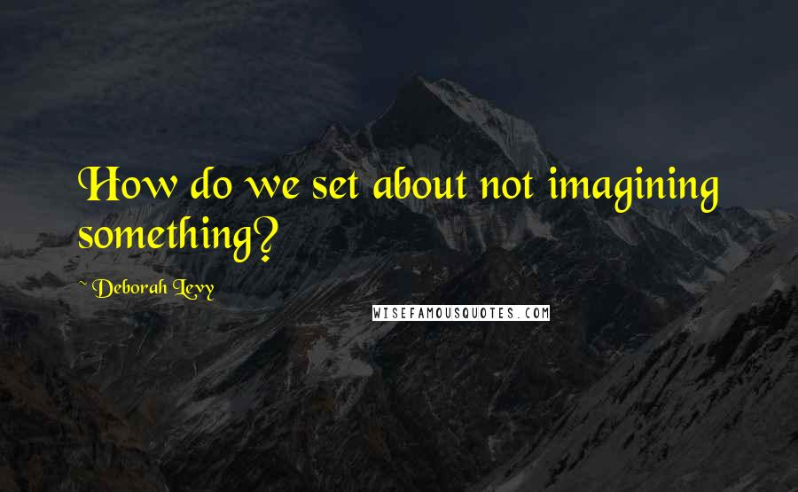 Deborah Levy quotes: How do we set about not imagining something?