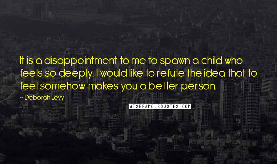 Deborah Levy quotes: It is a disappointment to me to spawn a child who feels so deeply. I would like to refute the idea that to feel somehow makes you a better person.