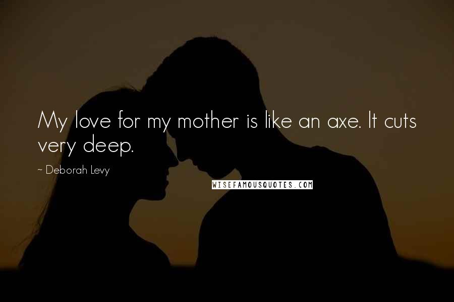 Deborah Levy quotes: My love for my mother is like an axe. It cuts very deep.