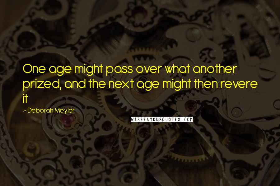 Deborah Meyler quotes: One age might pass over what another prized, and the next age might then revere it