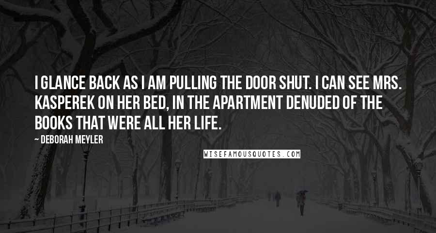 Deborah Meyler quotes: I glance back as I am pulling the door shut. I can see Mrs. Kasperek on her bed, in the apartment denuded of the books that were all her life.