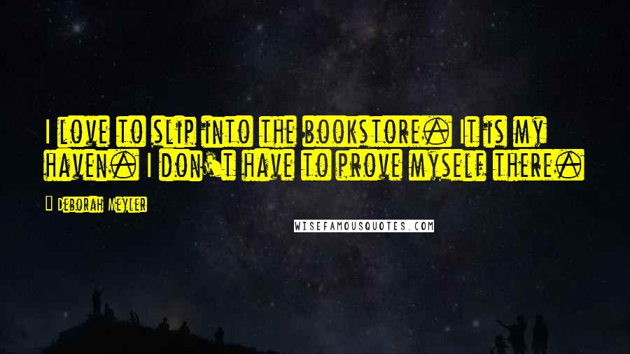 Deborah Meyler quotes: I love to slip into the bookstore. It is my haven. I don't have to prove myself there.