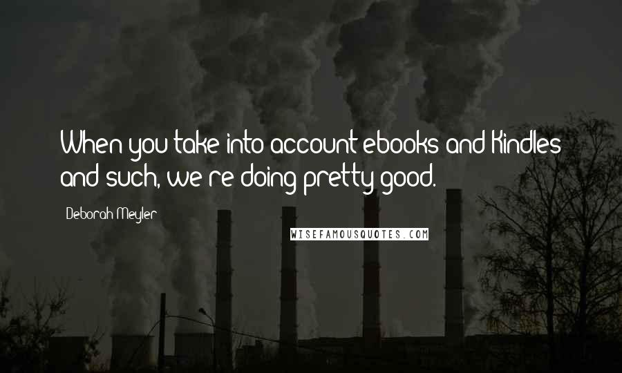 Deborah Meyler quotes: When you take into account ebooks and Kindles and such, we're doing pretty good.
