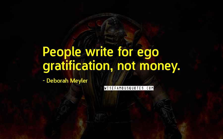 Deborah Meyler quotes: People write for ego gratification, not money.