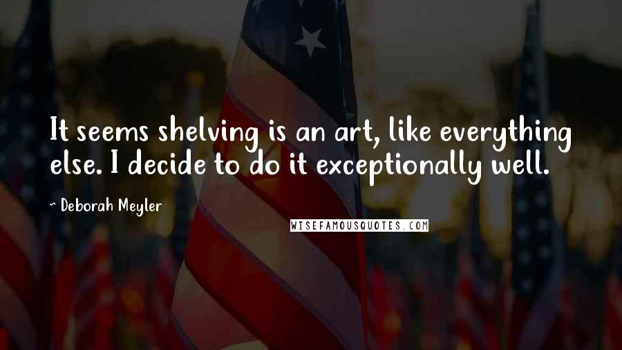 Deborah Meyler quotes: It seems shelving is an art, like everything else. I decide to do it exceptionally well.