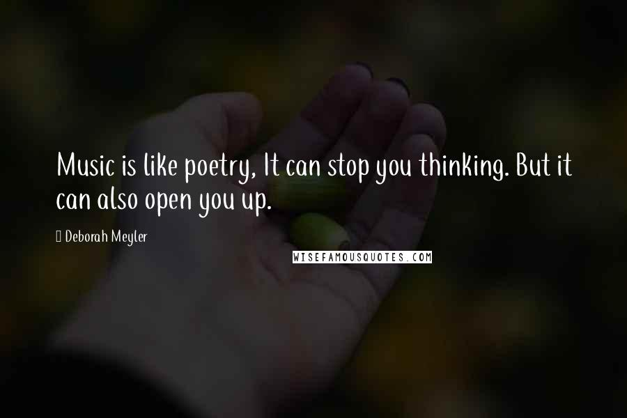 Deborah Meyler quotes: Music is like poetry, It can stop you thinking. But it can also open you up.