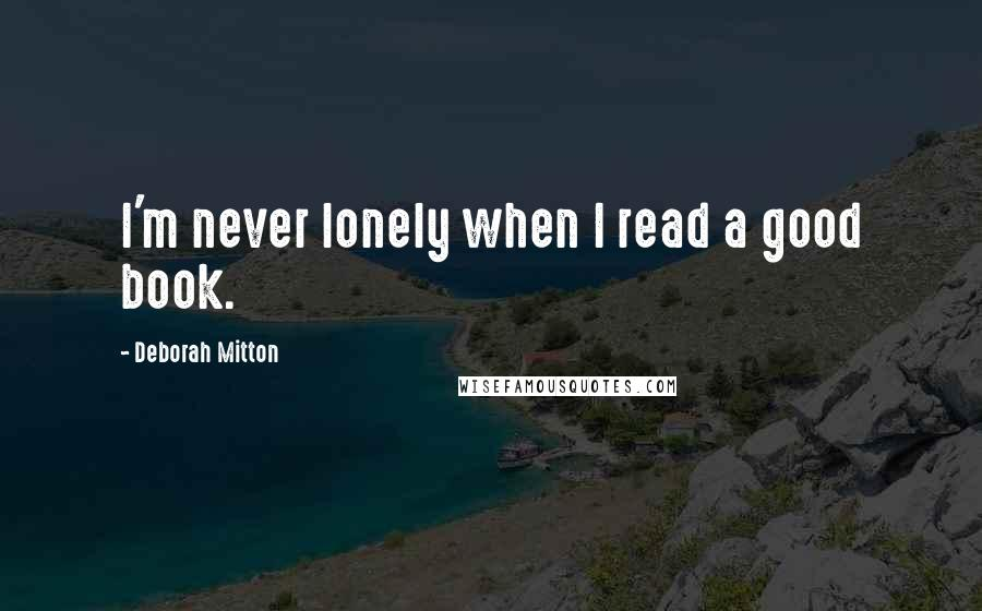 Deborah Mitton quotes: I'm never lonely when I read a good book.