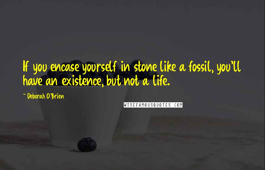 Deborah O'Brien quotes: If you encase yourself in stone like a fossil, you'll have an existence, but not a life.