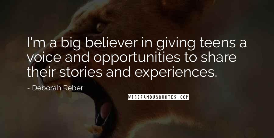 Deborah Reber quotes: I'm a big believer in giving teens a voice and opportunities to share their stories and experiences.