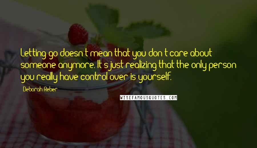 Deborah Reber quotes: Letting go doesn't mean that you don't care about someone anymore. It's just realizing that the only person you really have control over is yourself.