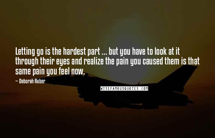Deborah Reber quotes: Letting go is the hardest part ... but you have to look at it through their eyes and realize the pain you caused them is that same pain you feel
