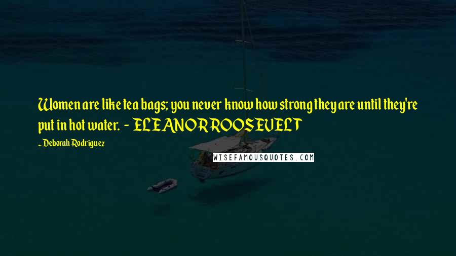 Deborah Rodriguez quotes: Women are like tea bags; you never know how strong they are until they're put in hot water. - ELEANOR ROOSEVELT