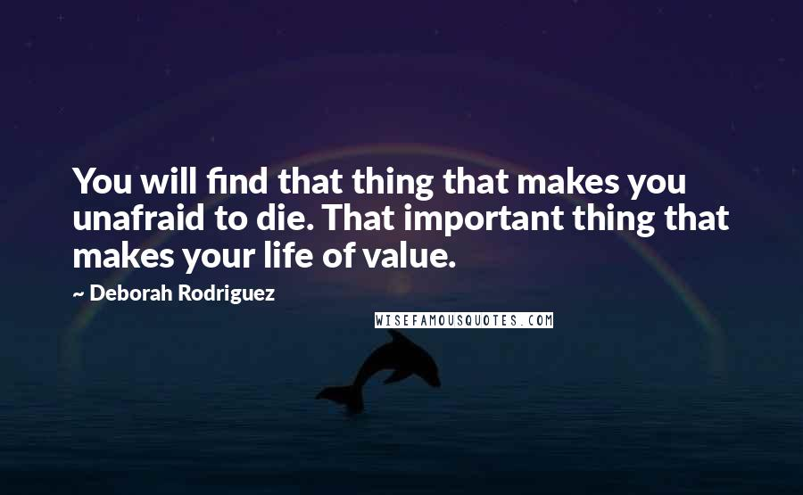 Deborah Rodriguez quotes: You will find that thing that makes you unafraid to die. That important thing that makes your life of value.