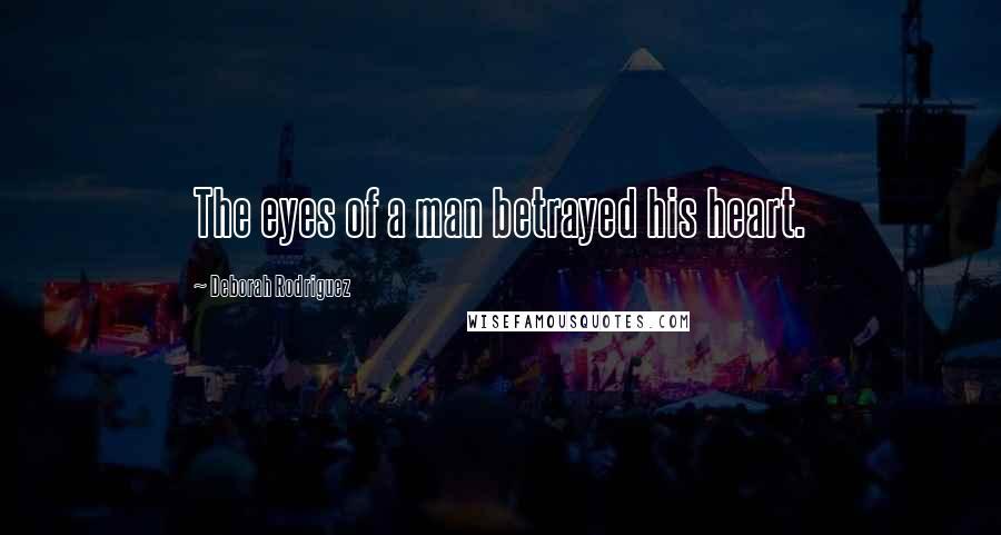 Deborah Rodriguez quotes: The eyes of a man betrayed his heart.