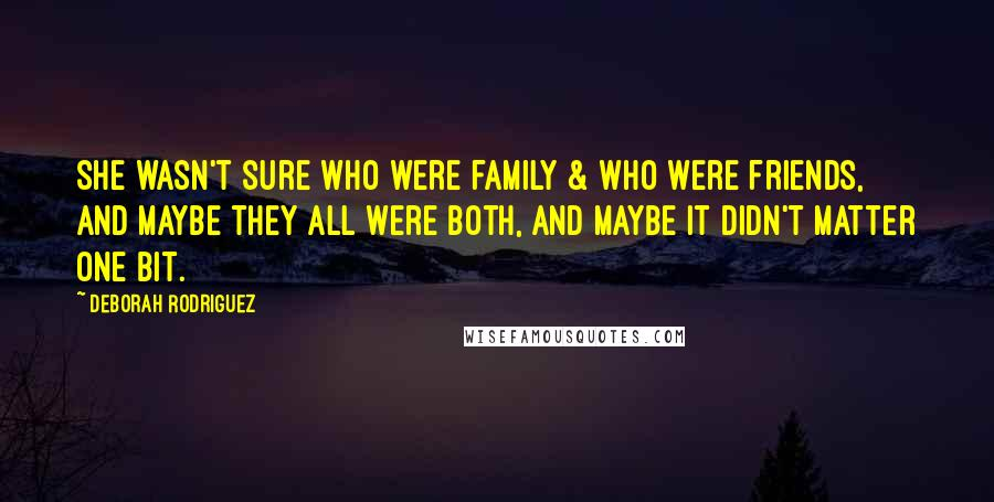 Deborah Rodriguez quotes: She wasn't sure who were family & who were friends, and maybe they all were both, and maybe it didn't matter one bit.