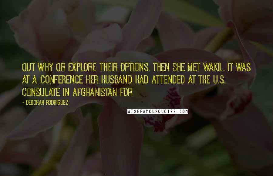 Deborah Rodriguez quotes: out why or explore their options. Then she met Wakil. It was at a conference her husband had attended at the U.S. consulate in Afghanistan for