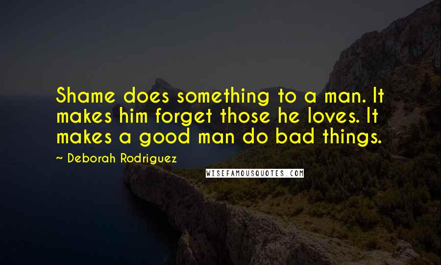 Deborah Rodriguez quotes: Shame does something to a man. It makes him forget those he loves. It makes a good man do bad things.