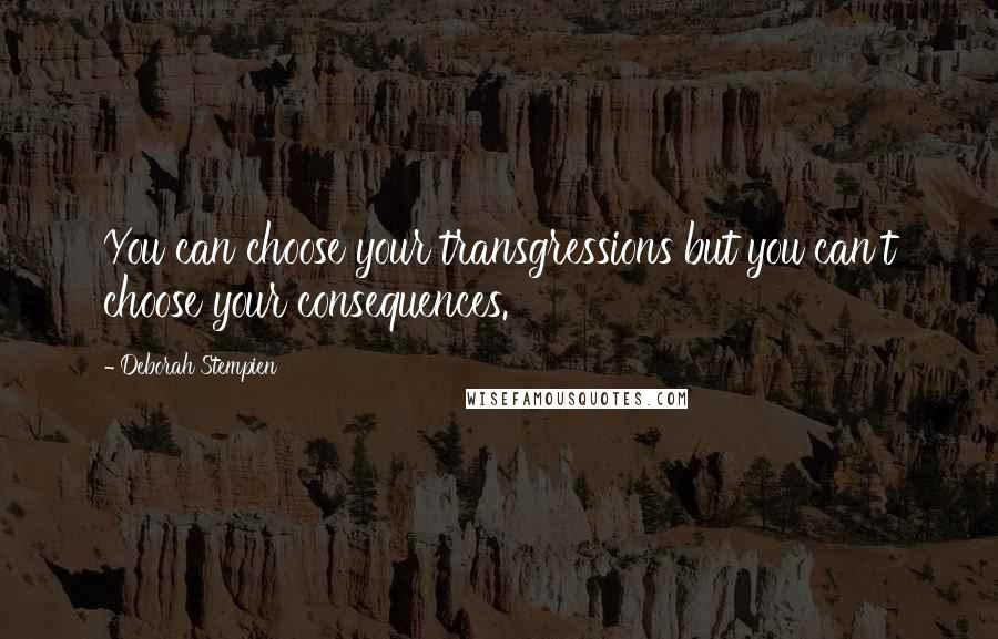 Deborah Stempien quotes: You can choose your transgressions but you can't choose your consequences.