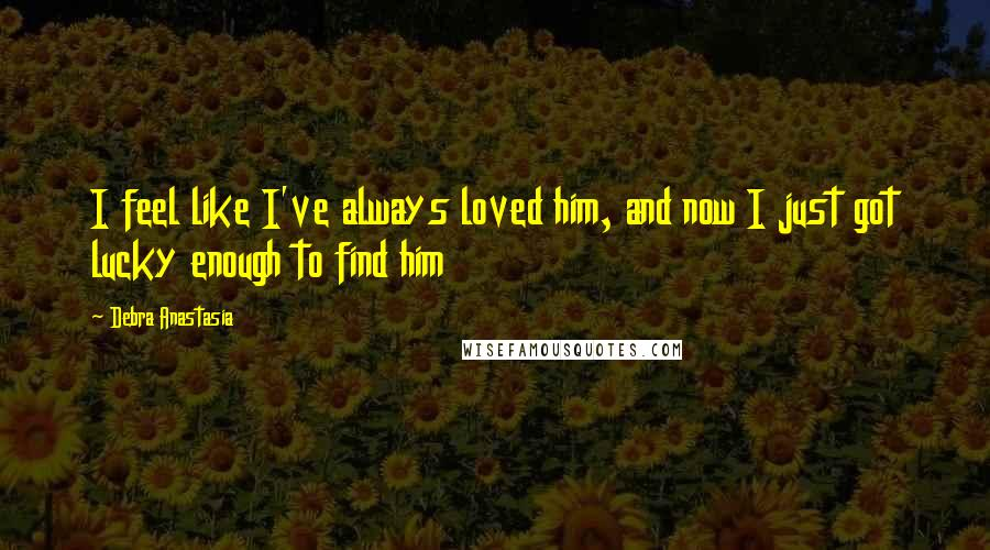 Debra Anastasia quotes: I feel like I've always loved him, and now I just got lucky enough to find him